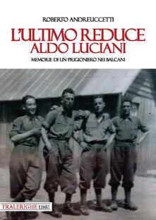 L' ultimo reduce: Aldo Luciani. Memorie di un prigioniero nei Balcani - Roberto Andreuccetti - copertina