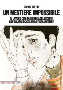 Un mestiere impossibile. Il lavoro con bambini e adolescenti con disagio psicologico e relazionale - Giorgio Bertini - copertina