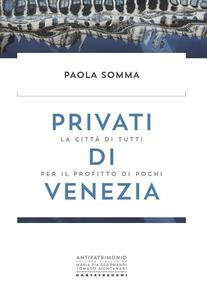 Libro Privati di Venezia. La città di tutti per il profitto di pochi Paola Somma