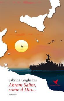 Akram Salim, come il Dio... - Sabrina Guglielmi - ebook