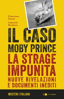 Il caso Moby Prince. La strage impunita. Nuove rivelazioni e documenti inediti - Francesco Sanna,Gabriele Bardazza - copertina