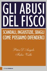 Gli abusi del fisco. Scandali, ingiustizie, sbagli. Come possiamo difenderci - Peter D'Angelo,Fabio Valle - ebook