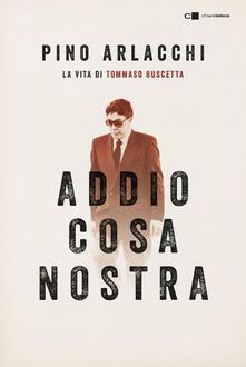 Addio Cosa nostra. La vita di Tommaso Buscetta - Pino Arlacchi - copertina