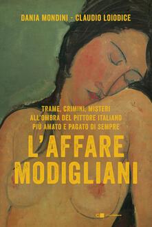 L' affare Modigliani. Trame, crimini, misteri all'ombra del pittore italiano più amato e pagato di sempre - Dania Mondini,Claudio Loiodice - copertina