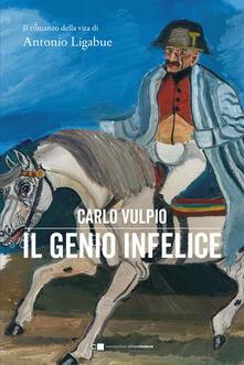 Il genio infelice. Il romanzo della vita di Antonio Ligabue - Carlo Vulpio - copertina