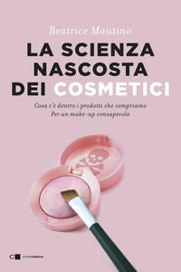 Libro La scienza nascosta dei cosmetici. Cosa c'è dentro i prodotti che compriamo. Per un make-up consapevole Beatrice Mautino