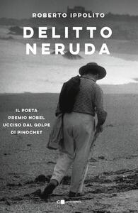 Libro Delitto Neruda. Il poeta premio Nobel ucciso dal golpe di Pinochet Roberto Ippolito