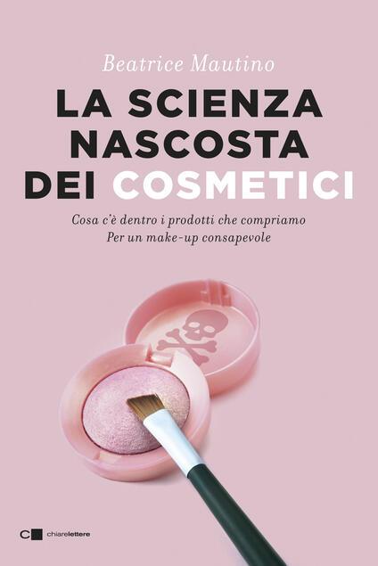 La scienza nascosta dei cosmetici. Cosa c'è dentro i prodotti che compriamo. Per un make-up consapevole - Beatrice Mautino - ebook