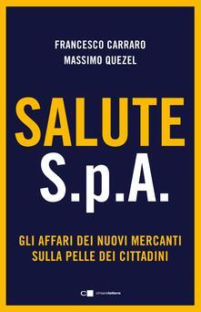 Salute S.p.A. Gli affari dei nuovi mercanti sulla pelle dei cittadini - Francesco Carraro,Massimo Quezel - copertina