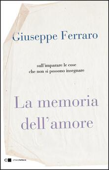 La memoria dell'amore. Sull'imparare le cose che non si possono insegnare - Giuseppe Ferraro - ebook
