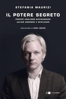 Libro Il potere segreto. Perché vogliono distruggere Julian Assange e WikiLeaks Stefania Maurizi
