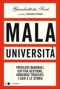 Libro Mala università. Privilegi baronali, cattiva gestione, concorsi truccati. I casi e le storie Giambattista Scirè