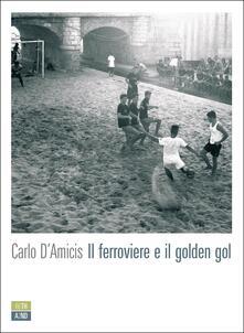 Il ferroviere e il golden gol - Carlo D'Amicis - copertina