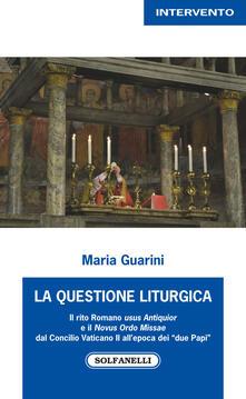La questione liturgica. Il rito romano usus Antiquior e il Novus Ordo Missae dal Concilio Vaticano II all'epoca dei «due Papi» - Maria Guarini - copertina
