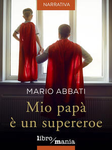 Mio papà è un supereroe - Mario Abbati - ebook
