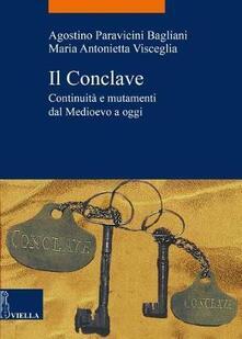 Il Conclave. Continuità e mutamenti dal Medioevo a oggi - Agostino Paravicini Bagliani,Maria Antonietta Visceglia - copertina