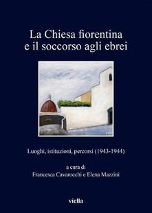 La chiesa fiorentina e il soccorso agli ebrei. Luoghi, istituzioni, percorsi (1943-1944).pdf