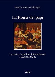 La Roma dei papi. La corte e la politica internazionale (secoli XV-XVII) - Maria Antonietta Visceglia - copertina