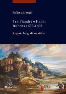 Tra Fiandre e Italia: Rubens 1600-1608. Regesto biografico-critico.pdf