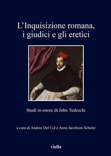 L' inquisizione romana, i giudici e gli eretici. Studi in onore di John Tedeschi - Andrea Del Col,Anne Jacobson Schutte - ebook