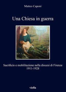 Una chiesa in guerra. Sacrificio e mobilitazione nella diocesi di Firenze (1911-1928) - Matteo Caponi - ebook