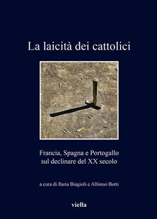 La laicità dei cattolici. Francia, Spagna e Portogallo sul declinare del XX secolo - Ilaria Biagioli,Alfonso Botti - ebook