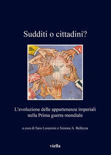 Sudditi o cittadini? L'evoluzione delle appartenenze imperiali nella Prima guerra mondiale - Simone A. Bellezza,Sara Lorenzini - ebook