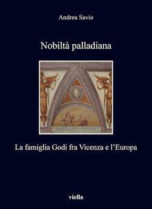 Nobiltà palladiana. La famiglia Godi fra Vicenza e l'Europa - Andrea Savio - ebook
