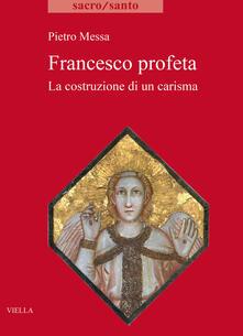 Francesco profeta. La costruzione di un carisma - Pietro Messa - copertina