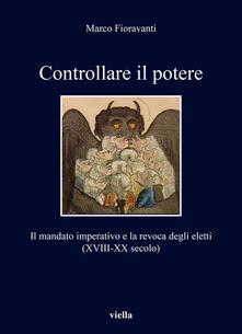 Controllare il potere. Il mandato imperativo e la revoca degli eletti (XVIII-XX secolo).pdf