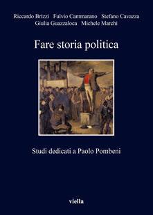 Fare storia politica. Studi dedicati a Paolo Pombeni - Riccardo Brizzi,Fulvio Cammarano,Stefano Cavazza,Giulia Guazzaloca - ebook