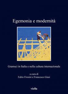 Egemonia e modernità. Gramsci in Italia e nella cultura internazionale - Fabio Frosini,Francesco Giasi - ebook