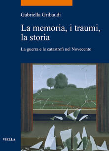 La memoria, i traumi, la storia. La guerra e le catastrofi nel Novecento - Gabriella Gribaudi - ebook