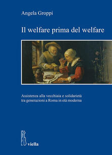 Il welfare prima del welfare. Assistenza alla vecchiaia e solidarietà tra generazioni a Roma in età moderna - Angela Groppi - ebook