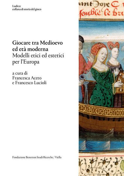 Giocare tra Medioevo ed Età moderna. Modelli etici ed estetici per l'Europa - Francesco Lucioli,Francesca Aceto - ebook
