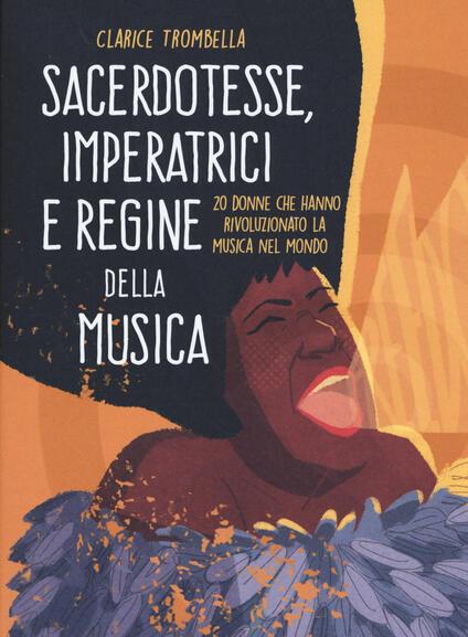 Sacerdotesse, imperatrici e regine della musica. 20 donne che hanno rivoluzionato la musica nel mondo. Ediz. a colori - Clarice Trombella - copertina