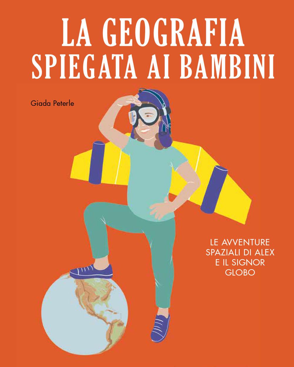 Image of La geografia spiegata ai bambini. Le avventure spaziali di Alex e il signor Globo. Ediz. a colori