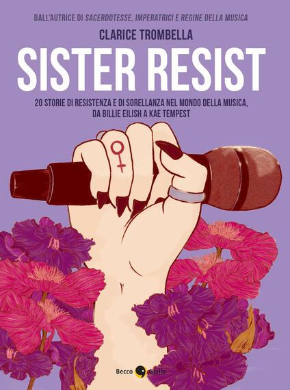 Sister resist. 20 storie di resistenza e di sorellanza nel mondo della musica, da Billie Eilish a Kae Tempest - Clarice Trombella - copertina