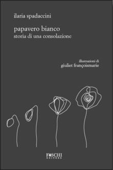 Papavero bianco. Storia di una consolazione - Ilaria Spadaccini - copertina