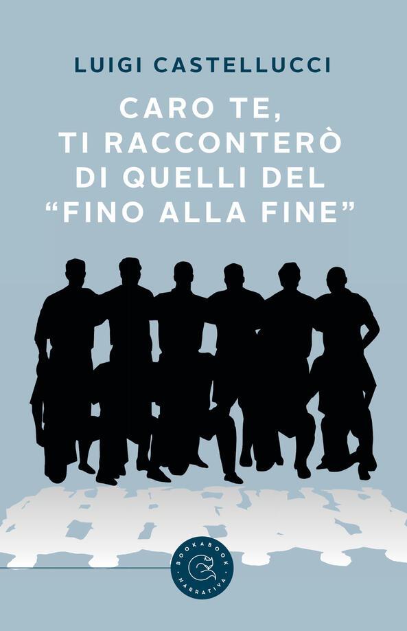 Caro te, ti racconterò di quelli del «fino alla fine» - Luigi Castellucci -  Libro - bookabook - | IBS