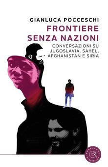 Frontiere senza nazioni. Conversazioni su Jugoslavia, Sahel, Afghanistan e Siria - Gianluca Pocceschi - copertina
