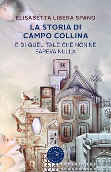 La storia di Campo Collina e di quel tale che non ne sapeva nulla - Elisabetta Libera Spanò - copertina