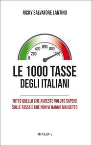 Le 1000 tasse degli italiani. Tutto quello che avreste voluto sapere sulle tasse e che non vi hanno mai detto - Salvatore Ricky Lantino - copertina