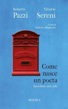 Come nasce un poeta. Epistolario fra Vittorio Sereni e Roberto Pazzi negli anni della contestazione (1965-1982) - Roberto Pazzi,Vittorio Sereni - copertina