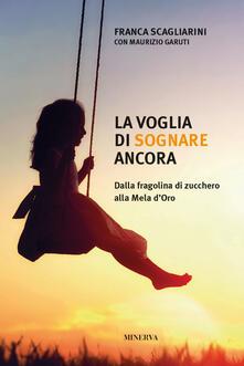 La voglia di sognare ancora. Dalla fragolina di zucchero alla Mela d'Oro - Franca Scagliarini,Maurizio Garuti - copertina