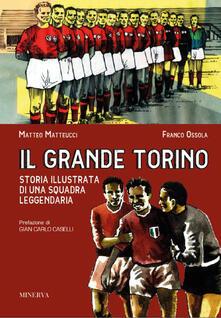 Il grande Torino. Storia di una squadra leggendaria - Franco Ossola,Matteo Matteucci - copertina