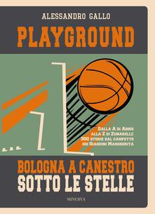 3tsportingclub.it Playground. Bologna a canestro sotto le stelle. Dalla A di Abbio alla Z di Zunarelli: 300 storie dal campetto dei Giardini Margherita. Ediz. illustrata Image