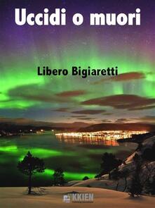 Uccidi o muori - Libero Bigiaretti - ebook