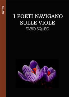 I poeti navigano sulle viole - Fabio Squeo,Gaia Cicaloni - ebook