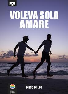 Voleva solo amare. Ediz. integrale - Alessandra Buschi,Diego Di Leo,Giuseppe Di Benedetto - ebook